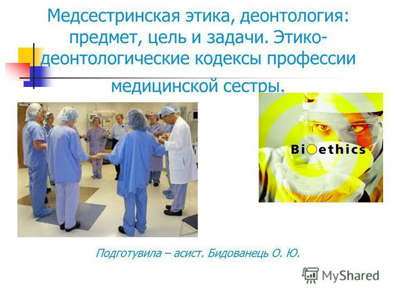 Подготувила – асист. Бидованець О. Ю. Медсестринская этика, деонтология: предмет, цель и задачи. Этико- деонтологические кодексы профессии медицинской сестры.