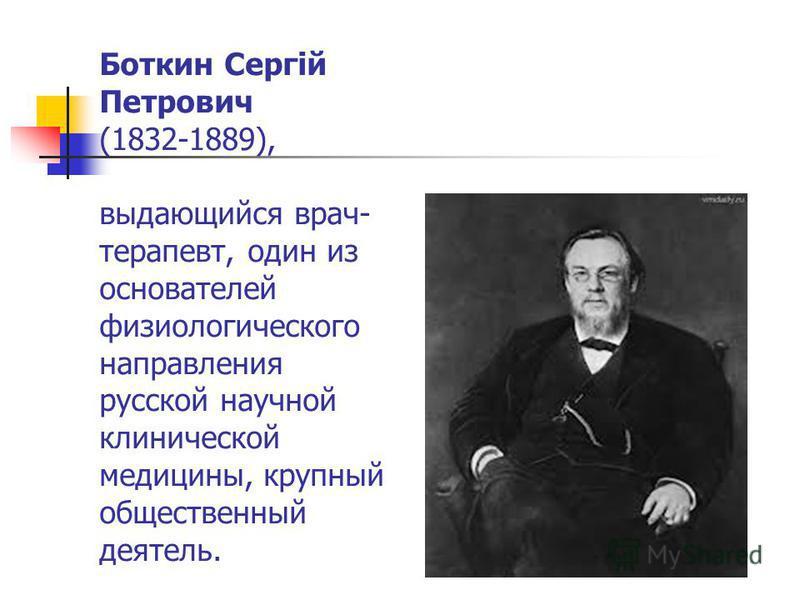 Боткин Сергій Петрович (1832-1889), выдающийся врач- терапевт, один из основателей физиологического направления русской научной клинической медицины, крупный общественный деятель.