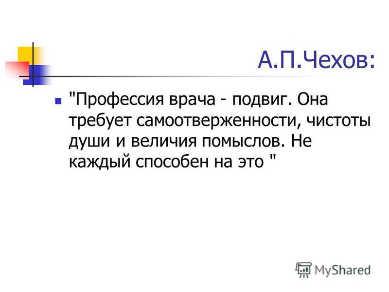А.П.Чехов: Профессия врача - подвиг. Она требует самоотверженности, чистоты души и величия помыслов. Не каждый способен на это