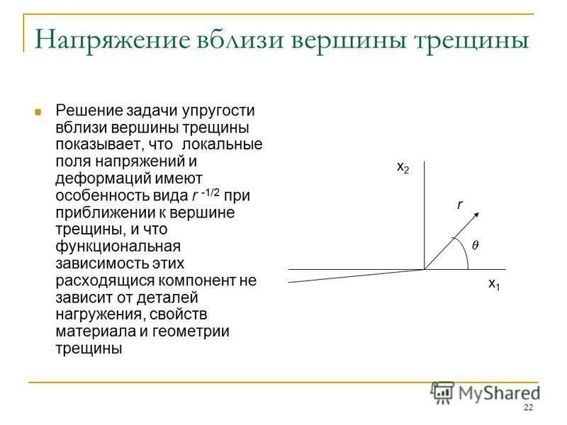 22 Напряжение вблизи вершины трещины Решение задачи упругости вблизи вершины трещины показывает, что локальные поля напряжений и деформаций имеют особенность вида r -1/2 при приближении к вершине трещины, и что функциональная зависимость этих расходя