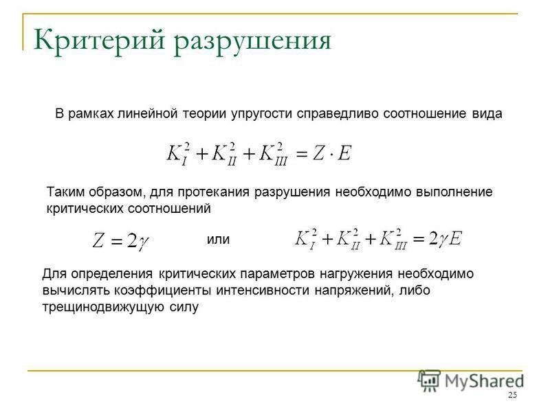 25 Критерий разрушения В рамках линейной теории упругости справедливо соотношение вида Таким образом, для протекания разрушения необходимо выполнение критических соотношений или Для определения критических параметров нагружения необходимо вычислять к