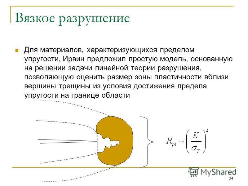 34 Вязкое разрушение Для материалов, характеризующихся пределом упругости, Ирвин предложил простую модель, основанную на решении задачи линейной теории разрушения, позволяющую оценить размер зоны пластичности вблизи вершины трещины из условия достиже