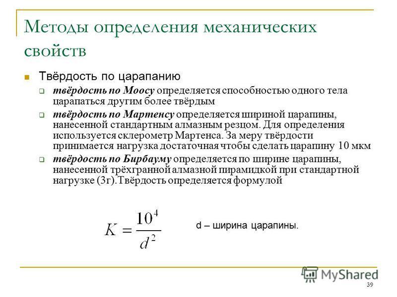 39 Методы определения механических свойств Твёрдость по царапанию твёрдость по Моосу определяется способностью одного тела царапаться другим более твёрдым твёрдость по Мартенсу определяется шириной царапины, нанесенной стандартным алмазным резцом. Дл