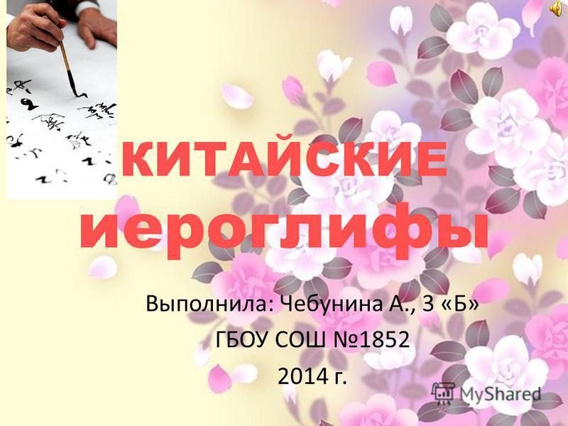КИТАЙСКИЕ иероглифы Выполнила: Чебунина А., 3 «Б» ГБОУ СОШ 1852 2014 г.