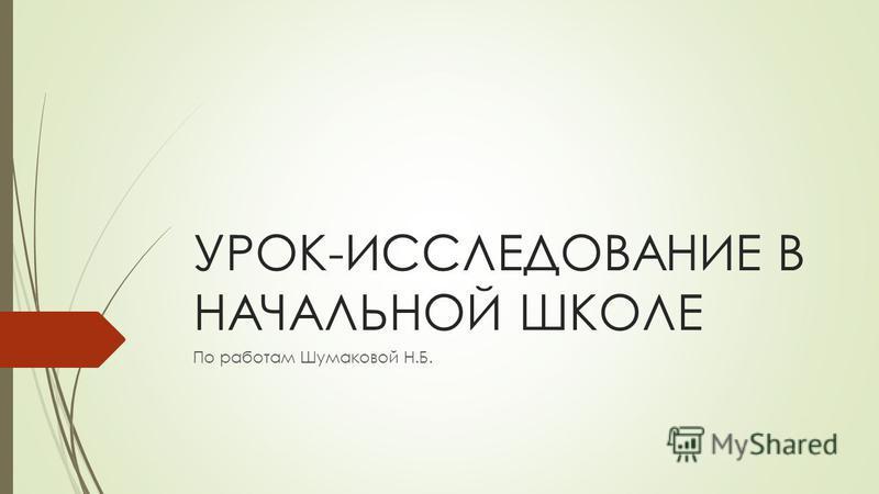 УРОК-ИССЛЕДОВАНИЕ В НАЧАЛЬНОЙ ШКОЛЕ По работам Шумаковой Н.Б.