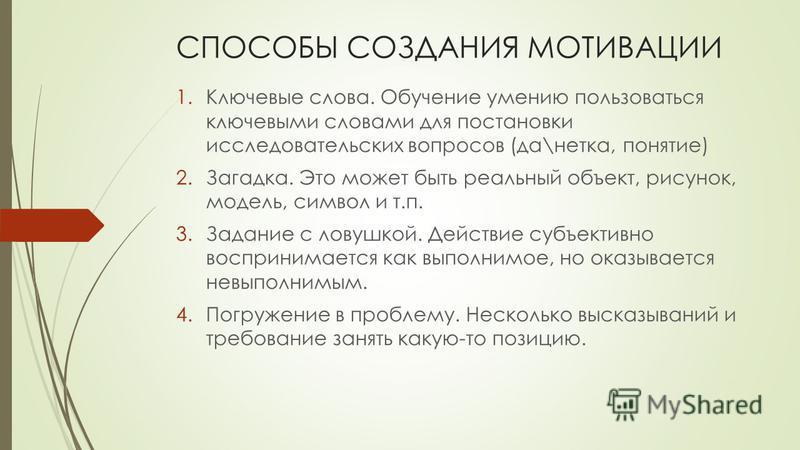 СПОСОБЫ СОЗДАНИЯ МОТИВАЦИИ 1. Ключевые слова. Обучение умению пользоваться ключевыми словами для постановки исследовательских вопросов (да\нетка, понятие) 2.Загадка. Это может быть реальный объект, рисунок, модель, символ и т.п. 3. Задание с ловушкой