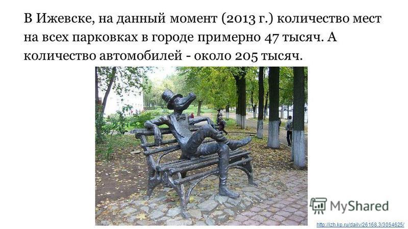 В Ижевске, на данный момент (2013 г.) количество мест на всех парковках в городе примерно 47 тысяч. А количество автомобилей - около 205 тысяч. http://izh.kp.ru/daily/26168.3/3054625/