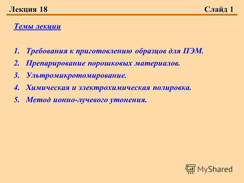Лекция 18Слайд 1 Темы лекции 1. Требования к приготовлению образцов для ПЭМ. 2. Препарирование порошковых материалов. 3.Ультромикротомирование. 4. Химическая и электрохимическая полировка. 5. Метод ионно-лучевого утонения.