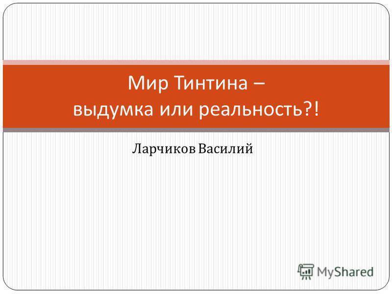 Ларчиков Василий Мир Тинтина – выдумка или реальность ?!