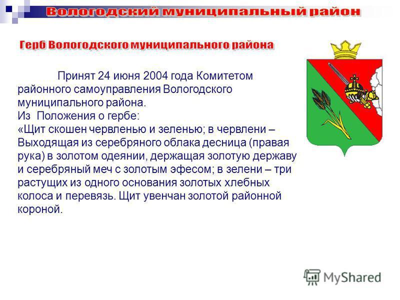 Принят 24 июня 2004 года Комитетом районного самоуправления Вологодского муниципального района. Из Положения о гербе: «Щит скошен червленью и зеленью; в червление – Выходящая из серебряного облака десница (правая рука) в золотом одеянии, держащая зол