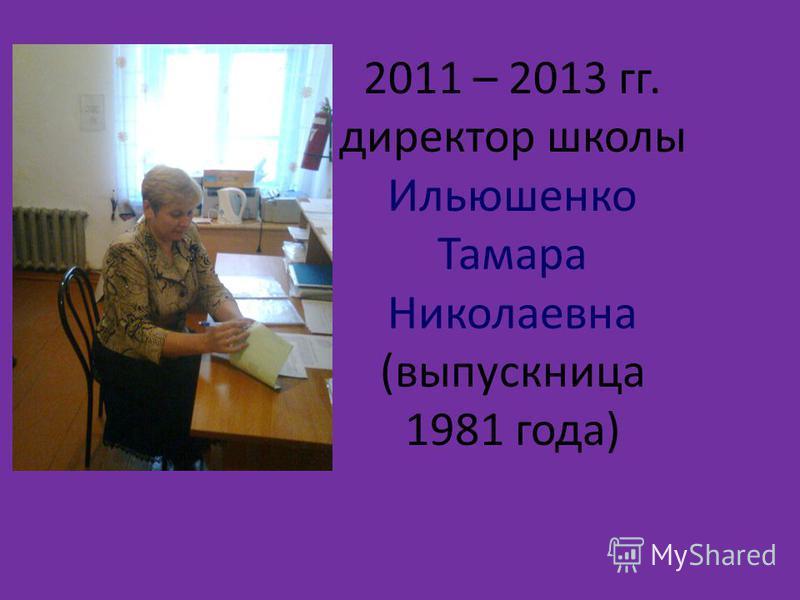 2011 – 2013 гг. директор школы Ильюшенко Тамара Николаевна (выпускница 1981 года)