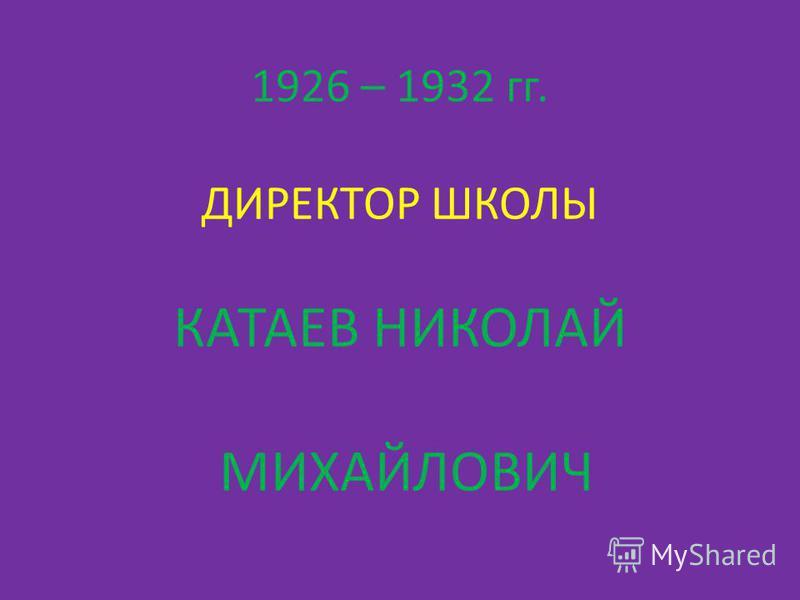 1926 – 1932 гг. ДИРЕКТОР ШКОЛЫ КАТАЕВ НИКОЛАЙ МИХАЙЛОВИЧ