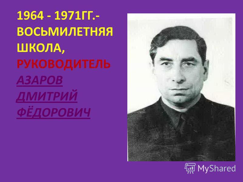 1964 - 1971ГГ.- ВОСЬМИЛЕТНЯЯ ШКОЛА, РУКОВОДИТЕЛЬ АЗАРОВ ДМИТРИЙ ФЁДОРОВИЧ