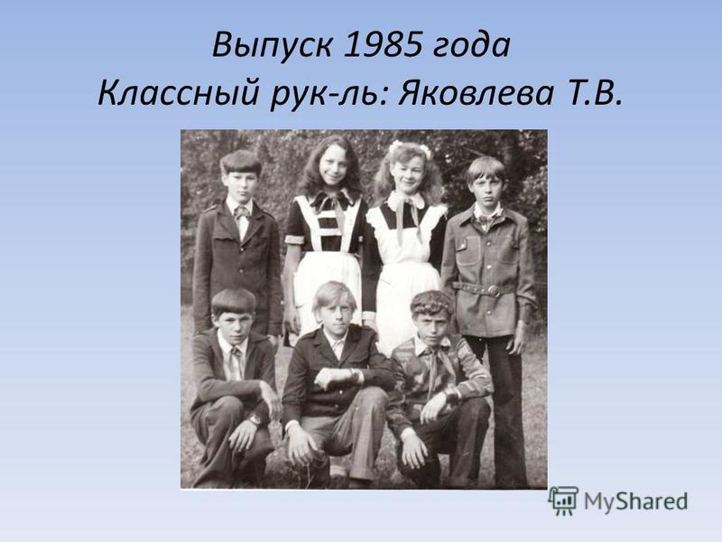 Выпуск 1985 года Классный рук-ль: Яковлева Т.В.