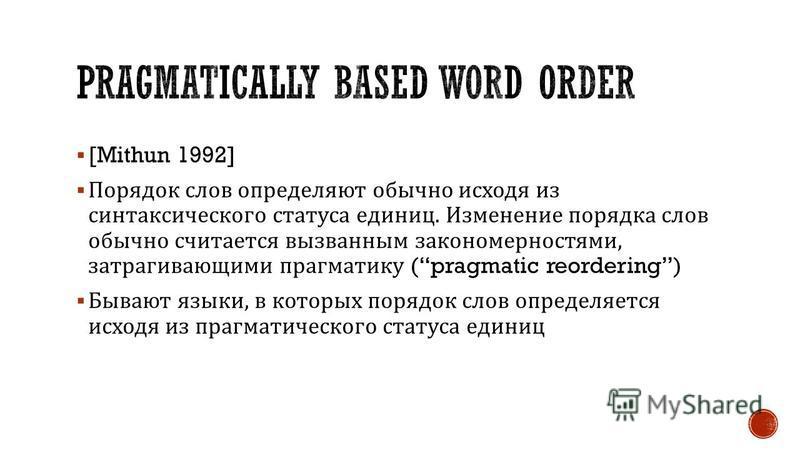 [Mithun 1992] Порядок слов определяют обычно исходя из синтаксического статуса единиц. Изменение порядка слов обычно считается вызванным закономерностями, затрагивающими прагматику (pragmatic reordering) Бывают языки, в которых порядок слов определяе