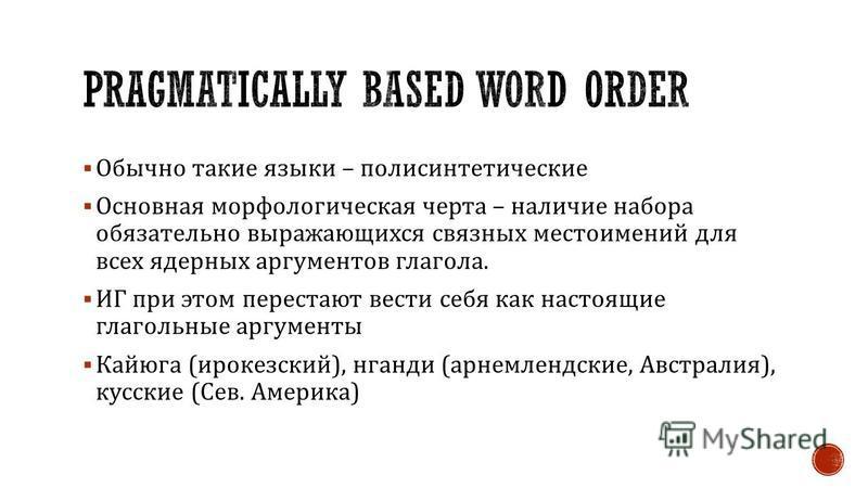 Обычно такие языки – полисинтетические Основная морфологическая черта – наличие набора обязательно выражающихся связных местоимений для всех ядерных аргументов глагола. ИГ при этом перестают вести себя как настоящие глагольные аргументы Кайюга ( ирок