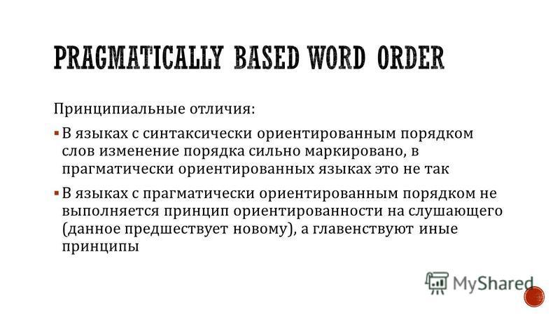 Принципиальные отличия : В языках с синтаксически ориентированным порядком слов изменение порядка сильно маркировано, в прагматически ориентированных языках это не так В языках с прагматически ориентированным порядком не выполняется принцип ориентиро
