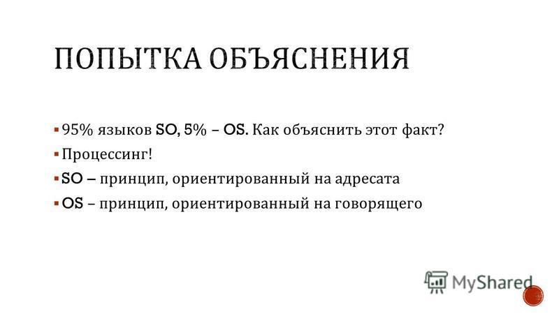95% языков SO, 5% – OS. Как объяснить этот факт ? Процессинг ! SO – принцип, ориентированный на адресата OS – принцип, ориентированный на говорящего