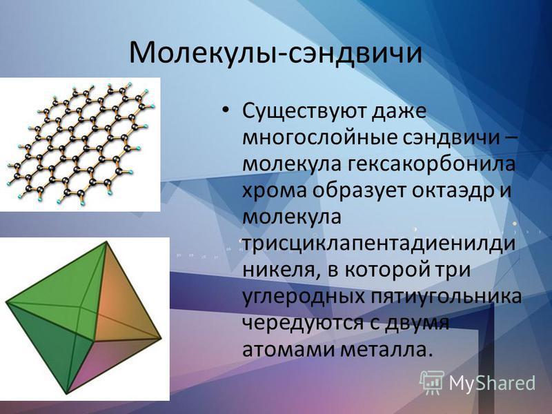 Молекулы-сэндвичи Существуют даже многослойные сэндвичи – молекула гексакорбонила хрома образует октаэдр и молекула трисциклапентадиенилди никеля, в которой три углеродных пятиугольника чередуются с двумя атомами металла.