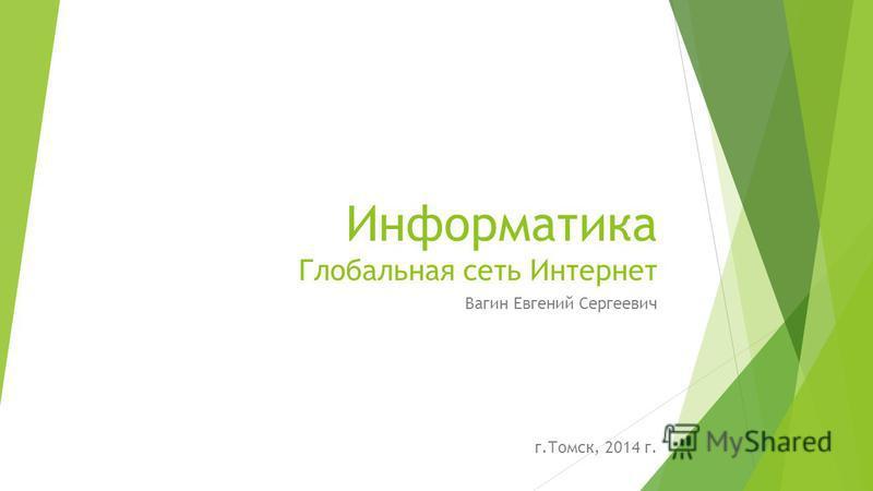 Информатика Глобальная сеть Интернет Вагин Евгений Сергеевич г.Томск, 2014 г.