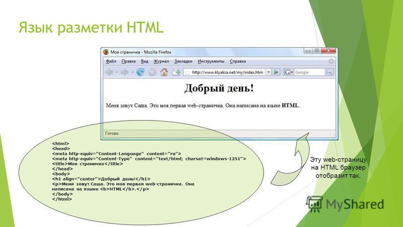 Язык разметки HTML Эту web-страницу на HTML браузер отобразит так. Моя страничка Добрый день! Меня зовут Саша. Это моя первая web-страничка. Она написана на языке HTML.