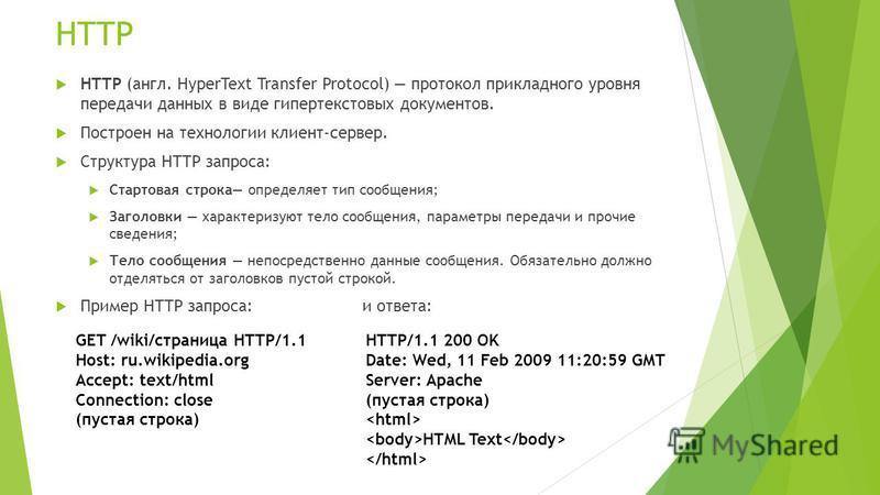 HTTP HTTP (англ. HyperText Transfer Protocol) протокол прикладного уровня передачи данных в виде гипертекстовых документов. Построен на технологии клиент-сервер. Структура HTTP запроса: Стартовая строка определяет тип сообщения; Заголовки характеризу