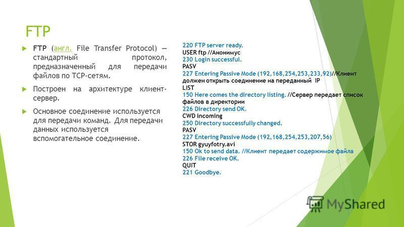 FTP FTP (англ. File Transfer Protocol) стандартный протокол, предназначенный для передачи файлов по TCP-сетям.англ. Построен на архитектуре клиент- сервер. Основное соединение используется для передачи команд. Для передачи данных используется вспомог