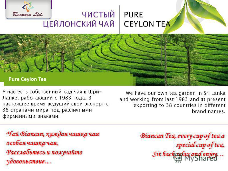 We have our own tea garden in Sri Lanka and working from last 1983 and at present exporting to 38 countries in different brand names. У нас есть собственный сад чая в Шри- Ланке, работающий с 1983 года. В настоящее время ведущий свой экспорт с 38 стр