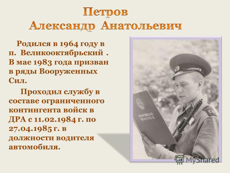 Родился в 1964 году в п. Великооктябрьский. В мае 1983 года призван в ряды Вооруженных Сил. Проходил службу в составе ограниченного контингента войск в ДРА с 11.02.1984 г. по 27.04.1985 г. в должности водителя автомобиля.