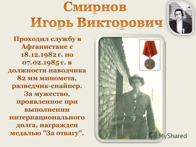 Проходил службу в Афганистане с 18.12.1982 г. по 07.02.1985 г. в должности наводчика 82 мм миномета, разведчик-снайпер. За мужество, проявленное при выполнении интернационального долга, награжден медалью За отвагу.