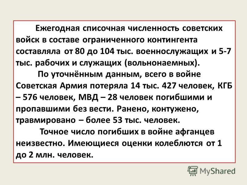Ежегодная списочная численность советских войск в составе ограниченного контингента составляла от 80 до 104 тыс. военнослужащих и 5-7 тыс. рабочих и служащих (вольнонаемных). По уточнённым данным, всего в войне Советская Армия потеряла 14 тыс. 427 че