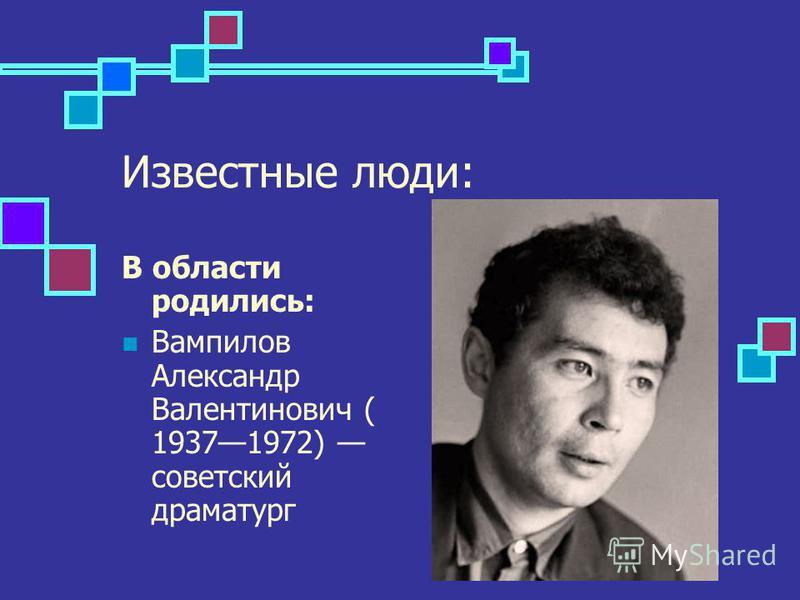 Известные люди: В области родились: Вампилов Александр Валентинович ( 19371972) соведетский драматург