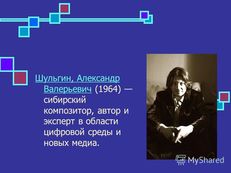 Шульгин, Александр Валерьевич Шульгин, Александр Валерьевич (1964) сибирский композитор, автор и эксперт в области цифровой среды и новых медиа.