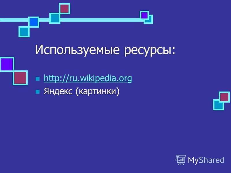Используемые ресурсы: http://ru.wikipedia.org Яндекс (картинки)