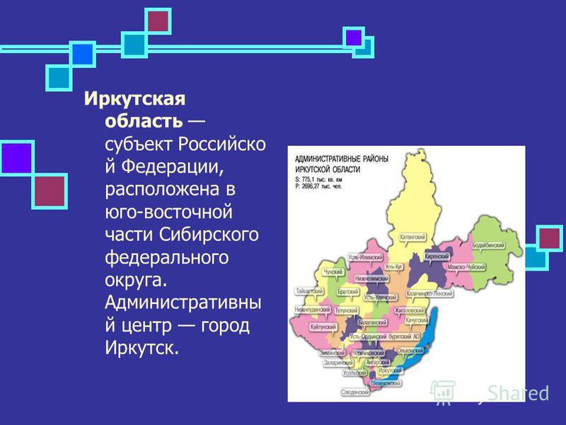 Иркутская область субъект Российско й Федерации, расположена в юго-восточной части Сибирского федерального округа. Административны й центр город Иркутск.