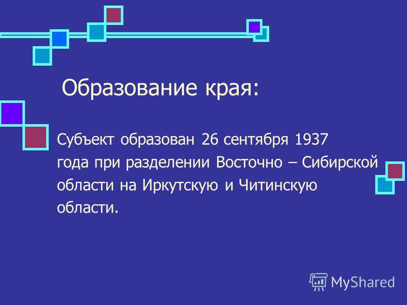 Образование края: Субъект образован 26 сентября 1937 года при разделении Восточно – Сибирской области на Иркутскую и Читинскую области.