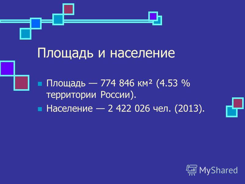 Площадь и население Площадь 774 846 км² (4.53 % территории России). Население 2 422 026 чел. (2013).