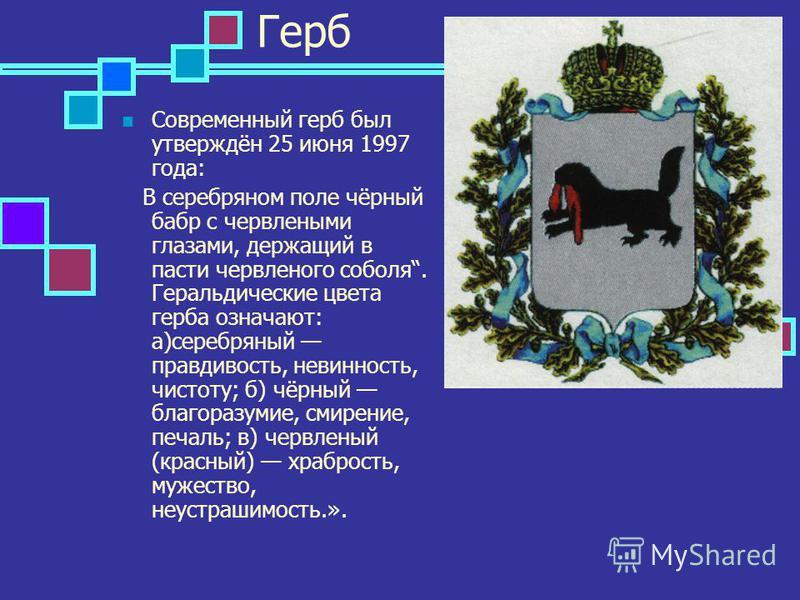 Герб Современный герб был утверждён 25 июня 1997 года: В серебряном поле чёрный бабр с червлеными глазами, держащий в пасти червленого соболя. Геральдические цвета герба означают: а)серебряный правдивость, невинность, чистоту; б) чёрный благоразумие,