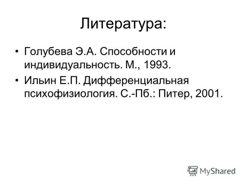 Литература: Голубева Э.А. Способности и индивидуальность. М., 1993. Ильин Е.П. Дифференциальная психофизиология. С.-Пб.: Питер, 2001.