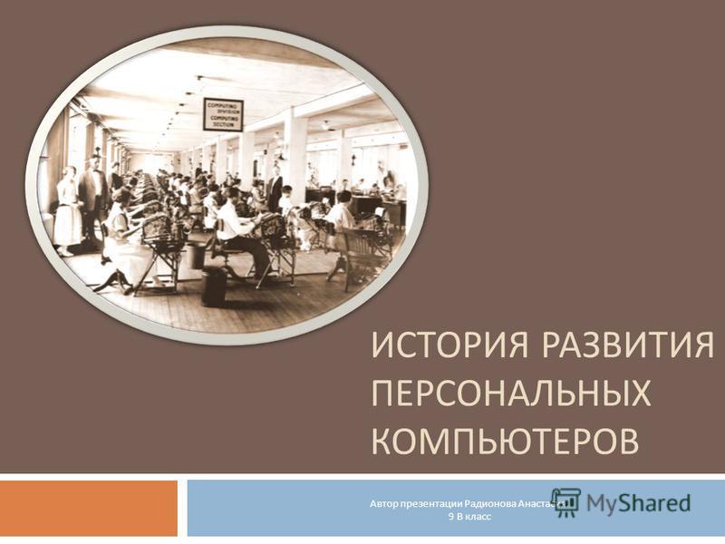 ИСТОРИЯ РАЗВИТИЯ ПЕРСОНАЛЬНЫХ КОМПЬЮТЕРОВ Автор презентации Радионова Анастасия. 9 В класс