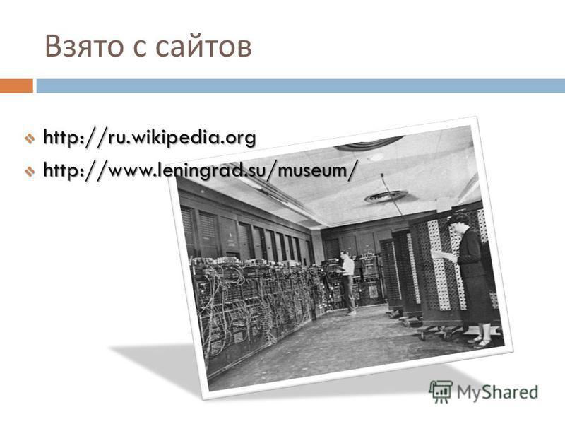 Взято с сайтов http://ru.wikipedia.org http://ru.wikipedia.org http://www.leningrad.su/museum/ http://www.leningrad.su/museum/