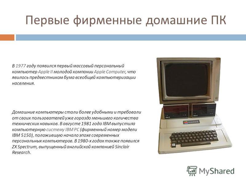 Первые фирменные домашние ПК В 1977 году появился первый массовый персональный компьютер Apple II молодой компании Apple Computer, что явилось предвестником бума всеобщей компьютеризации населения. Домашние компьютеры стали более удобными и требовали