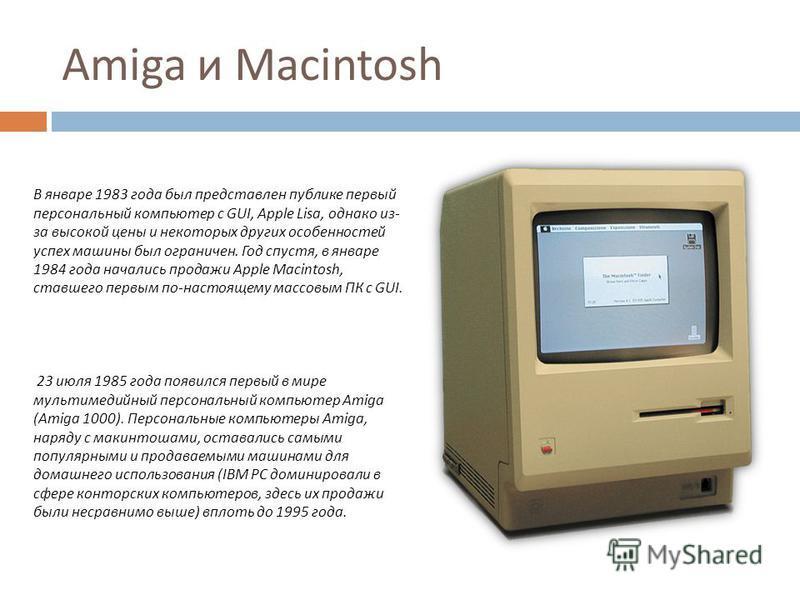 Amiga и Macintosh В январе 1983 года был представлен публике первый персональный компьютер с GUI, Apple Lisa, однако из- за высокой цены и некоторых других особенностей успех машины был ограничен. Год спустя, в январе 1984 года начались продажи Apple