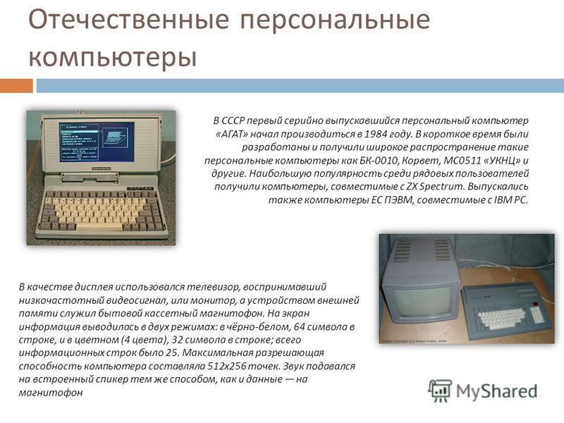 Отечественные персональные компьютеры В СССР первый серийно выпускавшийся персональный компьютер «АГАТ» начал производиться в 1984 году. В короткое время были разработаны и получили широкое распространение такие персональные компьютеры как БК-0010, К