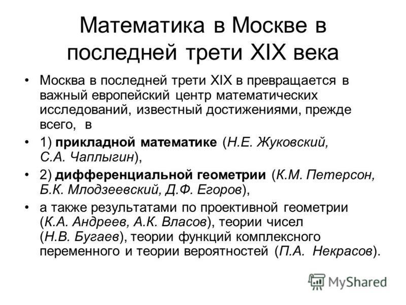 Математика в Москве в последней трети XIX века Москва в последней трети XIX в превращается в важный европейский центр математических исследований, известный достижениями, прежде всего, в 1) прикладной математике (Н.Е. Жуковский, С.А. Чаплыгин), 2) ди