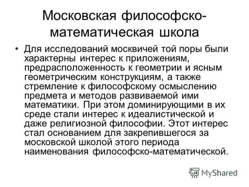 Московская философско- математическая школа Для исследований москвичей той поры были характерны интерес к приложениям, предрасположенность к геометрии и ясным геометрическим конструкциям, а также стремление к философскому осмыслению предмета и методо
