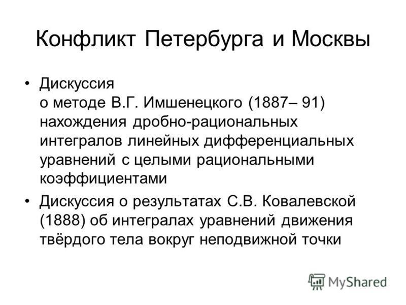 Конфликт Петербурга и Москвы Дискуссия о методе В.Г. Имшенецкого (1887– 91) нахождения дробно-рациональных интегралов линейных дифференциальных уравнений с целыми рациональными коэффициентами Дискуссия о результатах С.В. Ковалевской (1888) об интегра