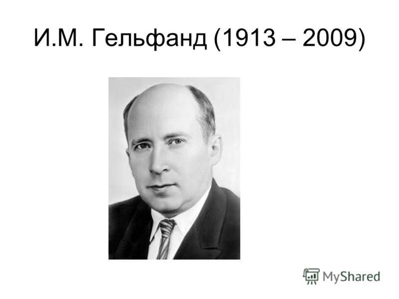 И.М. Гельфанд (1913 – 2009)