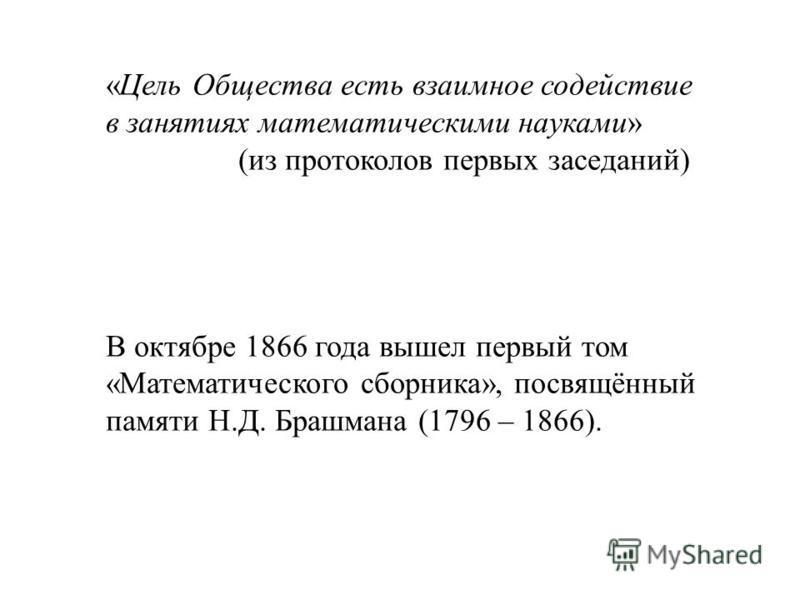 «Цель Общества есть взаимное содействие в занятиях математическими науками» (из протоколов первых заседаний) В октябре 1866 года вышел первый том «Математического сборника», посвящённый памяти Н.Д. Брашмана (1796 – 1866).