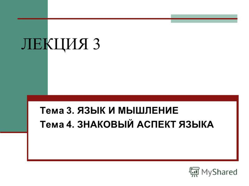 ЛЕКЦИЯ 3 Тема 3. ЯЗЫК И МЫШЛЕНИЕ Тема 4. ЗНАКОВЫЙ АСПЕКТ ЯЗЫКА
